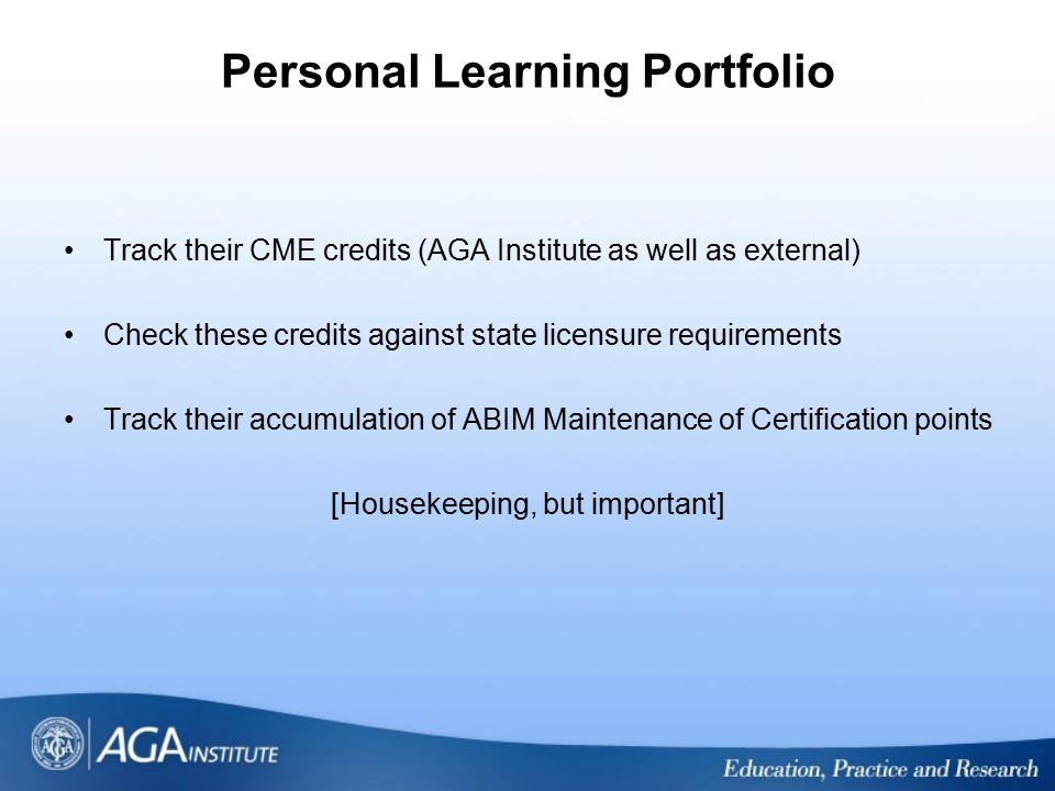 Personal Learning Portfolio Track their CME credits (AGA Institute as well as external) Check these credits against state licensure requirements Track