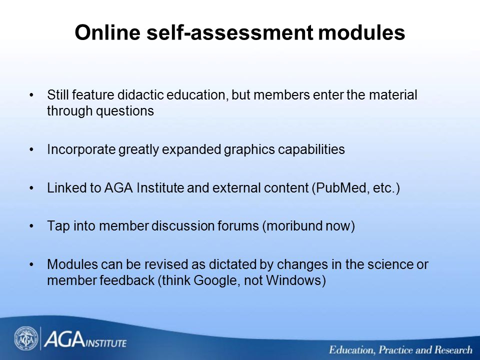 Online self-assessment modules Still feature didactic education, but members enter the material through questions Incorporate greatly expanded graphic