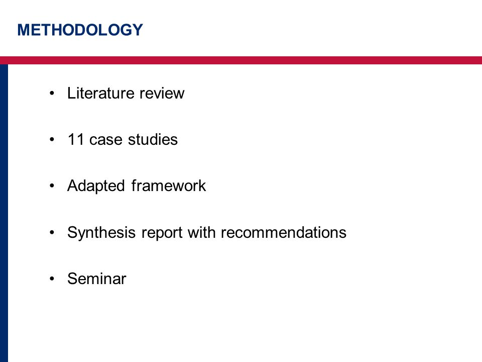 METHODOLOGY Literature review 11 case studies Adapted framework Synthesis report with recommendations Seminar