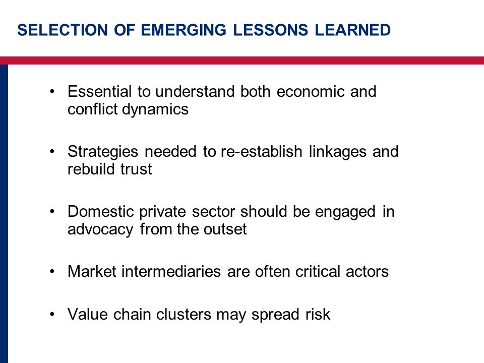 SELECTION OF EMERGING LESSONS LEARNED Essential to understand both economic and conflict dynamics Strategies needed to re-establish linkages and rebuild trust Domestic private sector should be engaged in advocacy from the outset Market intermediaries are often critical actors Value chain clusters may spread risk