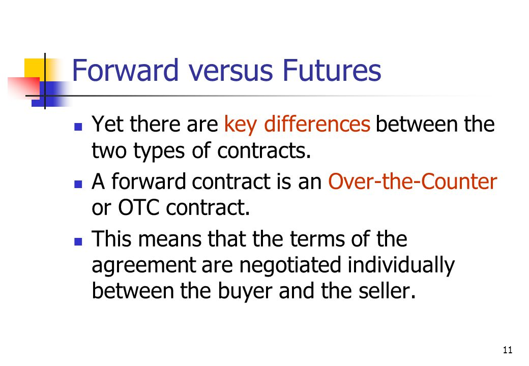 11 Forward versus Futures Yet there are key differences between the two types of contracts.