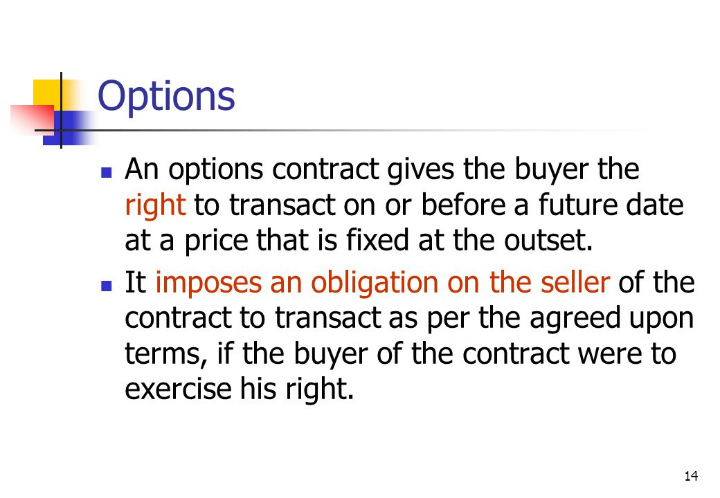 14 Options An options contract gives the buyer the right to transact on or before a future date at a price that is fixed at the outset.