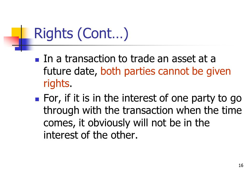 16 Rights (Cont…) In a transaction to trade an asset at a future date, both parties cannot be given rights.