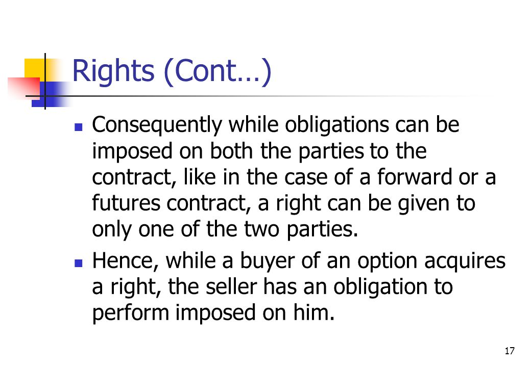 17 Rights (Cont…) Consequently while obligations can be imposed on both the parties to the contract, like in the case of a forward or a futures contract, a right can be given to only one of the two parties.
