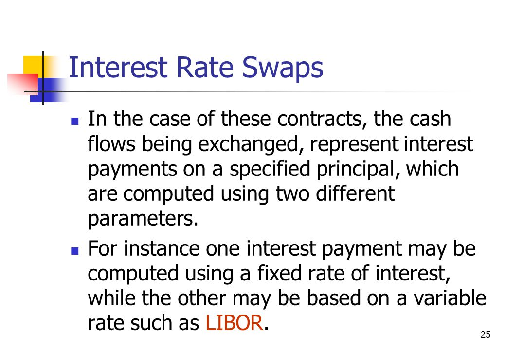 25 Interest Rate Swaps In the case of these contracts, the cash flows being exchanged, represent interest payments on a specified principal, which are computed using two different parameters.