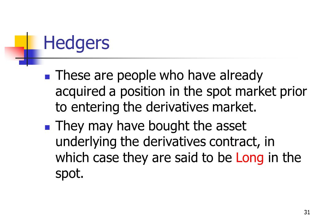 31 Hedgers These are people who have already acquired a position in the spot market prior to entering the derivatives market.