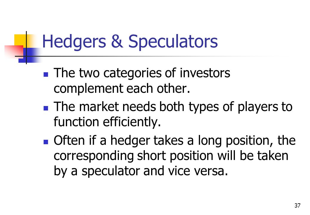 37 Hedgers & Speculators The two categories of investors complement each other.