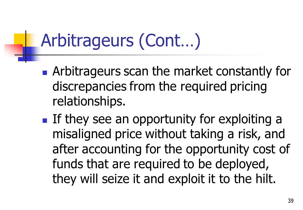 39 Arbitrageurs (Cont…) Arbitrageurs scan the market constantly for discrepancies from the required pricing relationships.