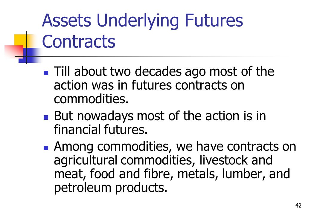 42 Assets Underlying Futures Contracts Till about two decades ago most of the action was in futures contracts on commodities.
