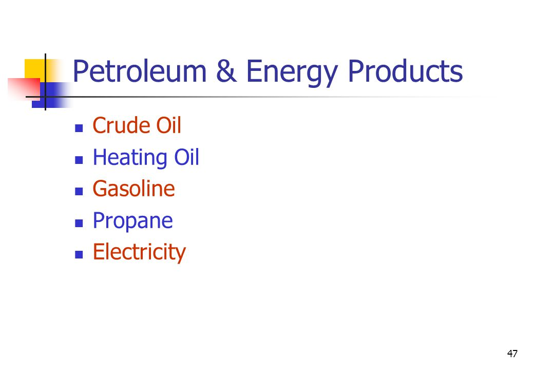 47 Petroleum & Energy Products Crude Oil Heating Oil Gasoline Propane Electricity