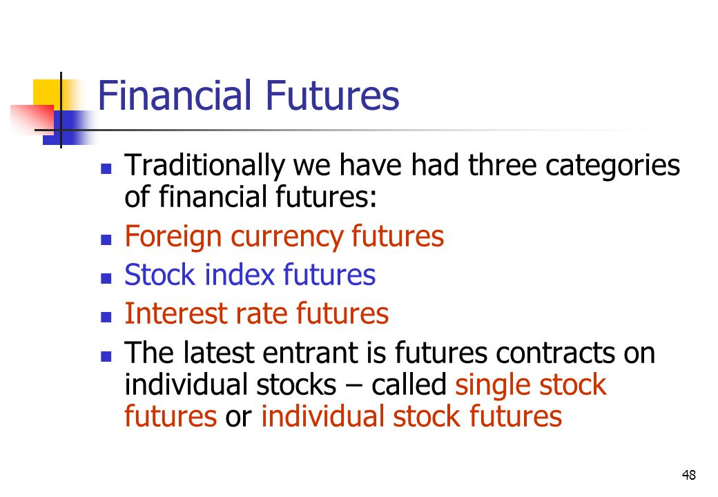 48 Financial Futures Traditionally we have had three categories of financial futures: Foreign currency futures Stock index futures Interest rate futures The latest entrant is futures contracts on individual stocks – called single stock futures or individual stock futures
