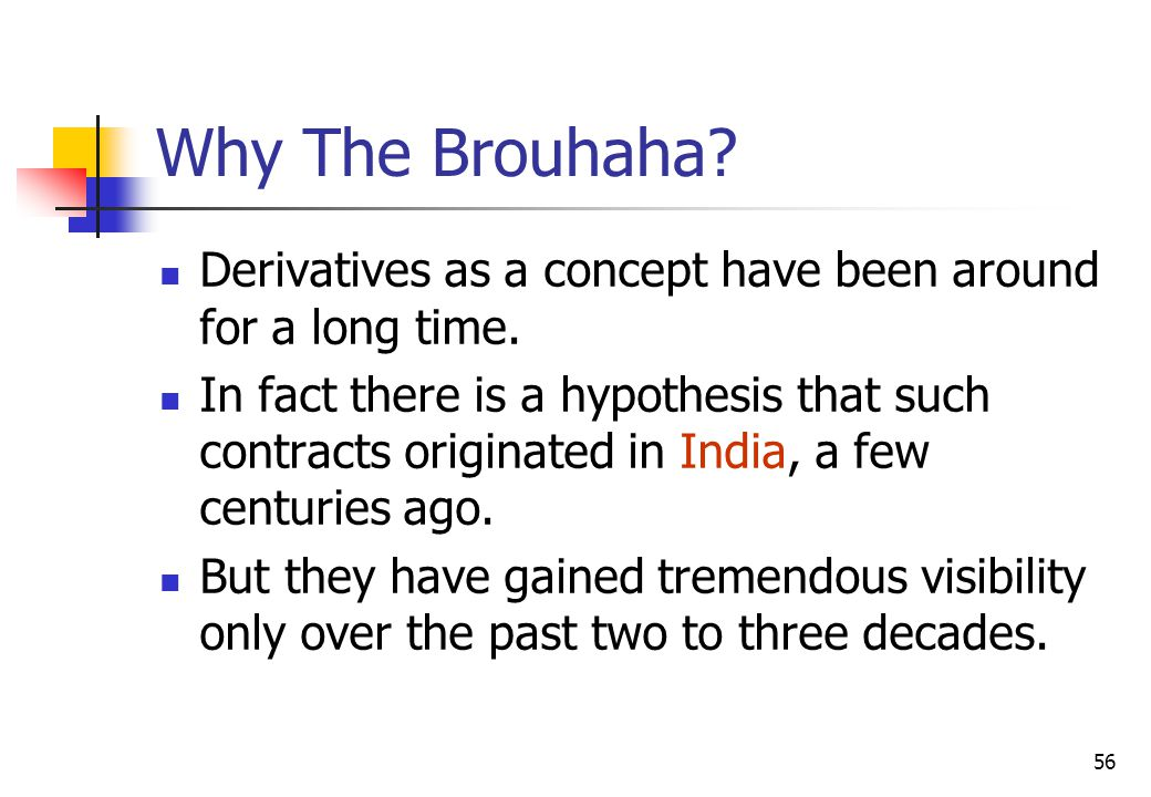 56 Why The Brouhaha. Derivatives as a concept have been around for a long time.