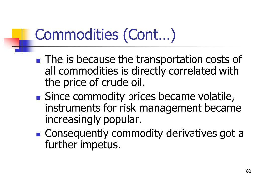 60 Commodities (Cont…) The is because the transportation costs of all commodities is directly correlated with the price of crude oil.