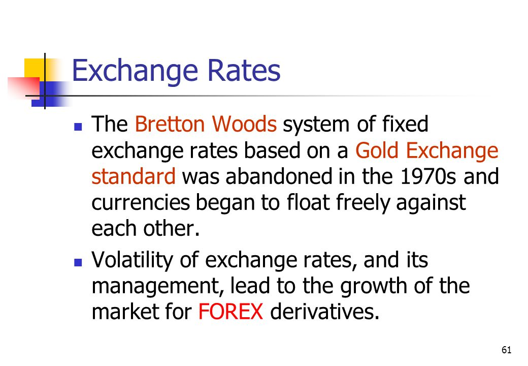 61 Exchange Rates The Bretton Woods system of fixed exchange rates based on a Gold Exchange standard was abandoned in the 1970s and currencies began to float freely against each other.