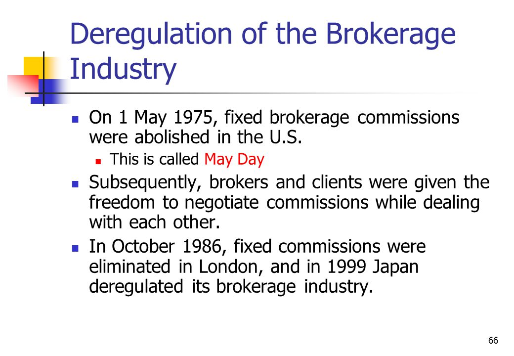 66 Deregulation of the Brokerage Industry On 1 May 1975, fixed brokerage commissions were abolished in the U.S.
