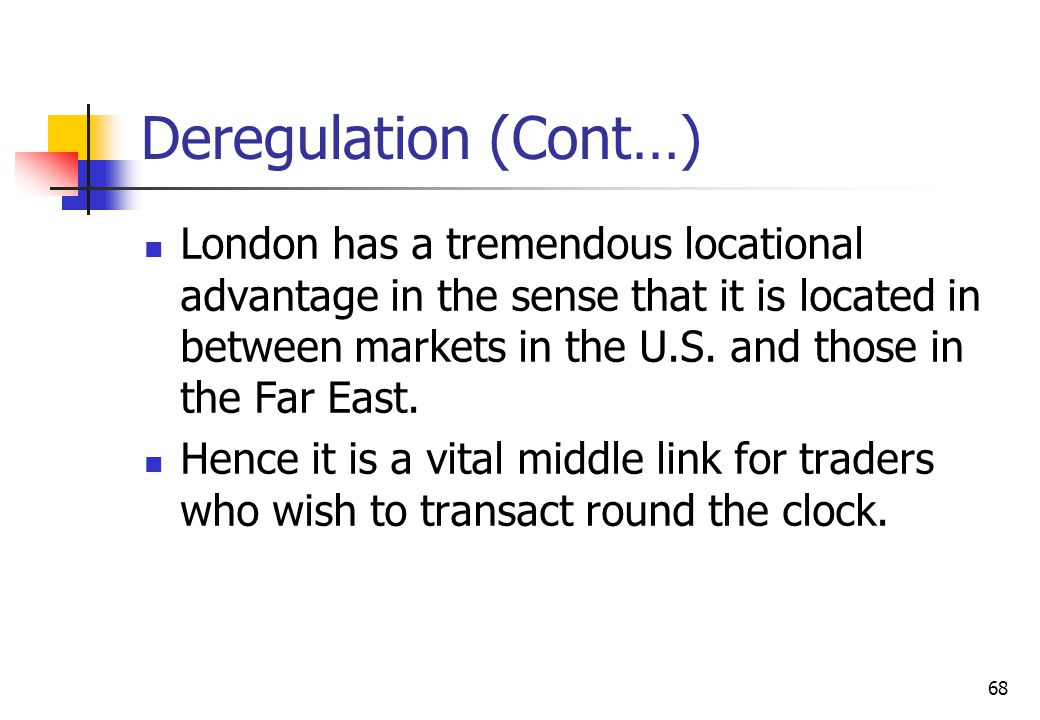 68 Deregulation (Cont…) London has a tremendous locational advantage in the sense that it is located in between markets in the U.S.