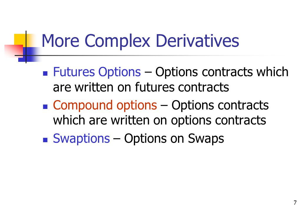 7 More Complex Derivatives Futures Options – Options contracts which are written on futures contracts Compound options – Options contracts which are written on options contracts Swaptions – Options on Swaps