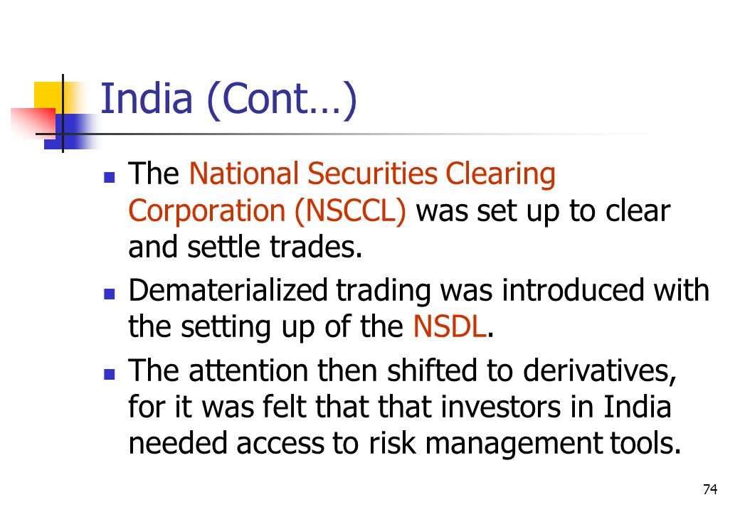 74 India (Cont…) The National Securities Clearing Corporation (NSCCL) was set up to clear and settle trades.
