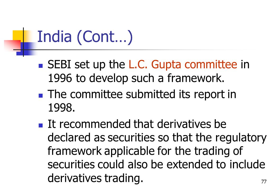 77 India (Cont…) SEBI set up the L.C. Gupta committee in 1996 to develop such a framework.
