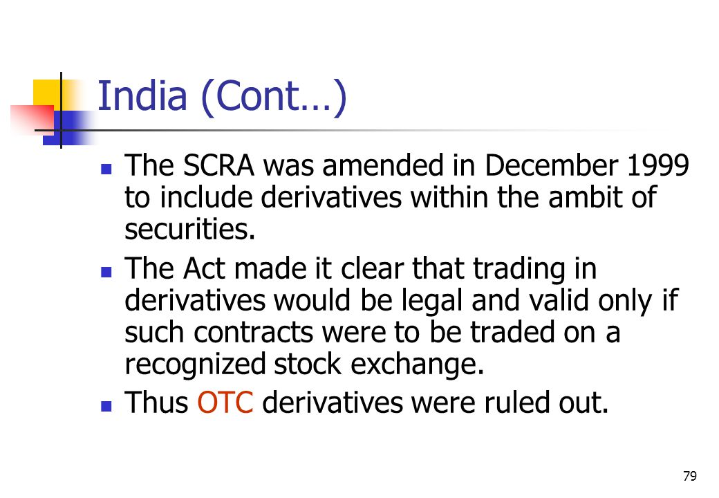 79 India (Cont…) The SCRA was amended in December 1999 to include derivatives within the ambit of securities.
