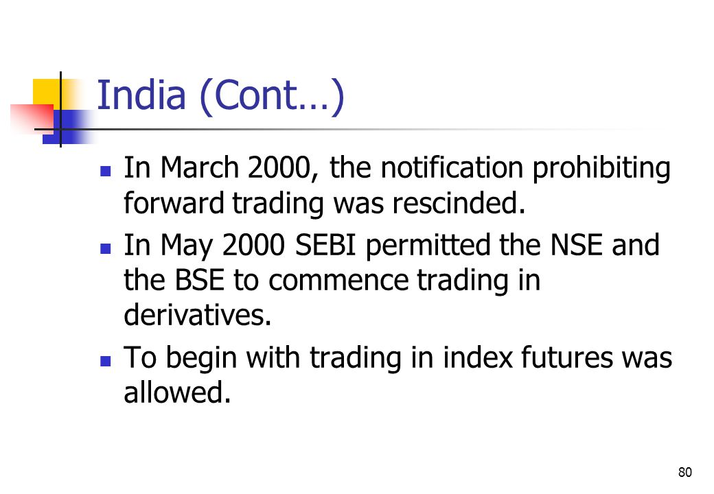 80 India (Cont…) In March 2000, the notification prohibiting forward trading was rescinded.