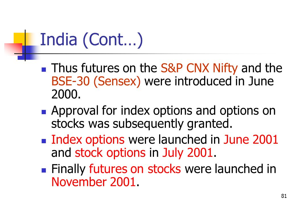 81 India (Cont…) Thus futures on the S&P CNX Nifty and the BSE-30 (Sensex) were introduced in June 2000.