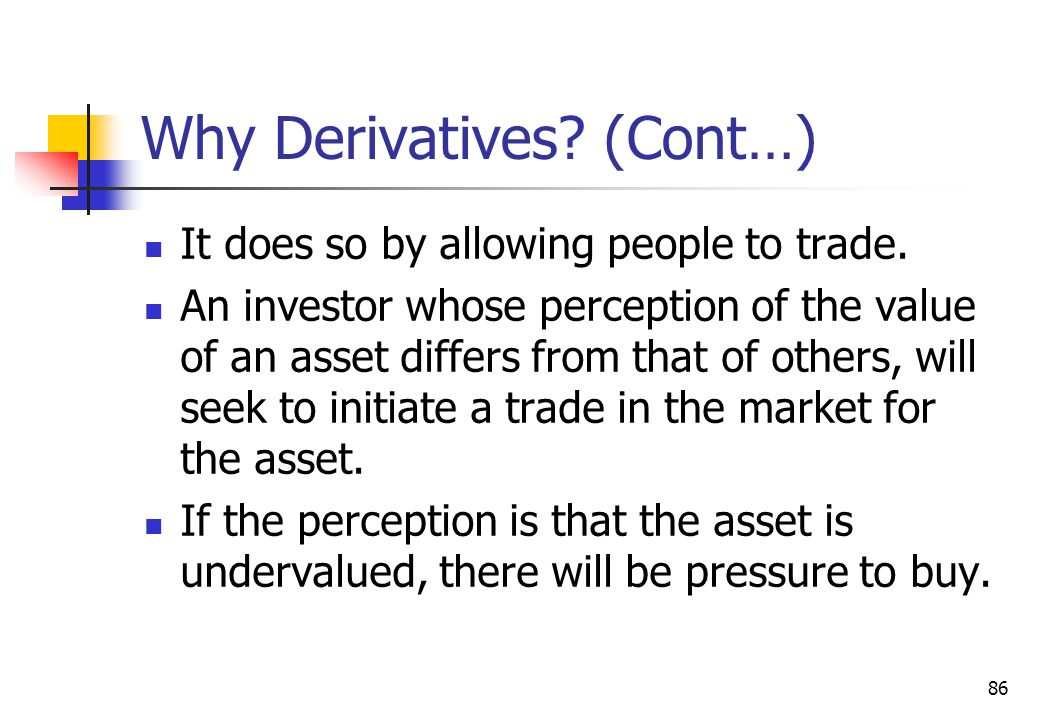 86 Why Derivatives. (Cont…) It does so by allowing people to trade.