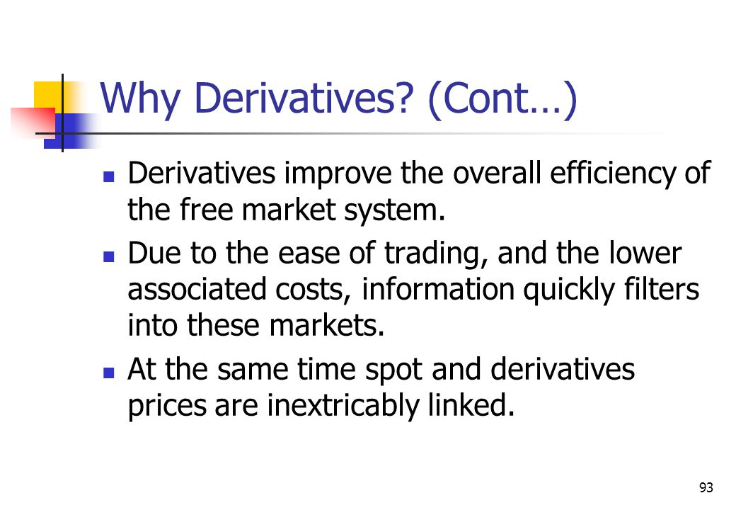 93 Why Derivatives. (Cont…) Derivatives improve the overall efficiency of the free market system.