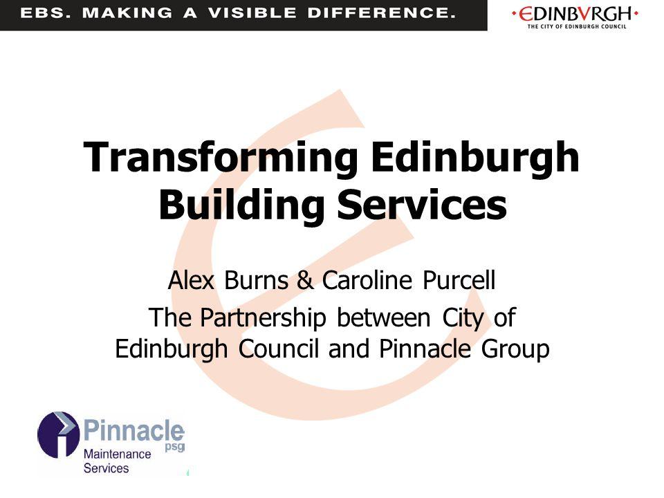 Transforming Edinburgh Building Services Alex Burns & Caroline Purcell The Partnership between City of Edinburgh Council and Pinnacle Group