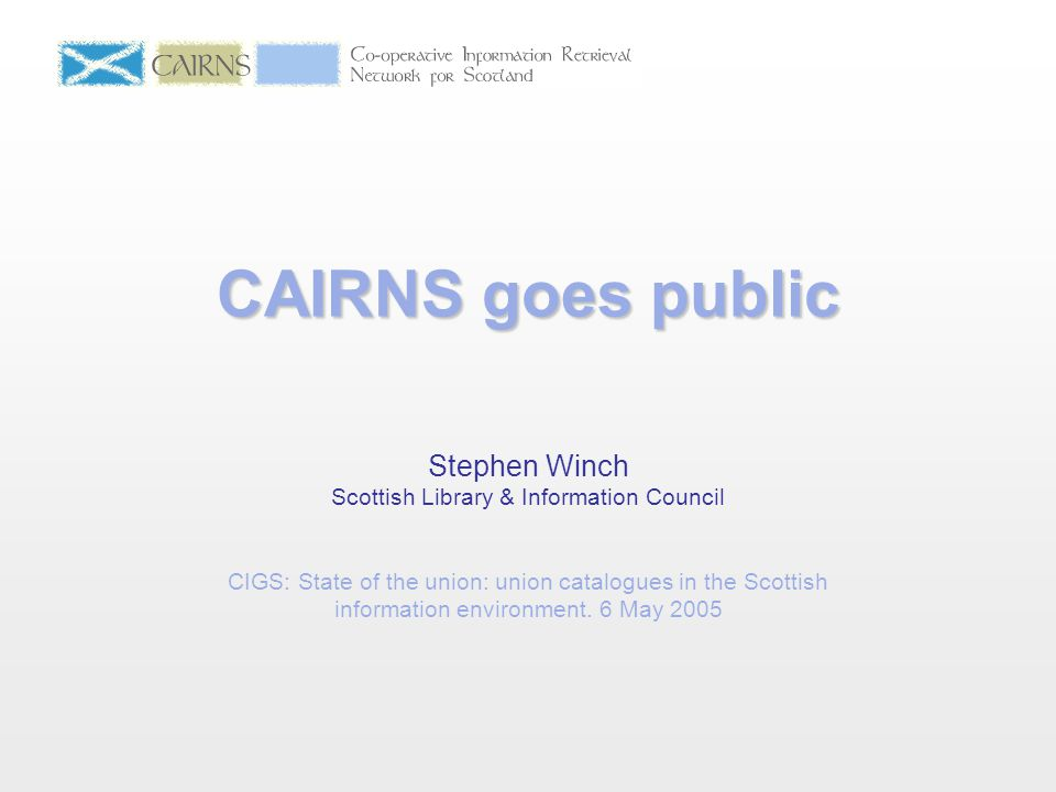 CAIRNS goes public Stephen Winch Scottish Library & Information Council CIGS: State of the union: union catalogues in the Scottish information environ
