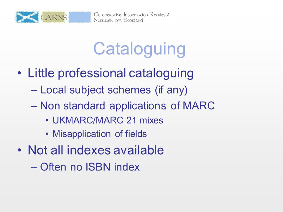 Cataloguing Little professional cataloguing –Local subject schemes (if any) –Non standard applications of MARC UKMARC/MARC 21 mixes Misapplication of