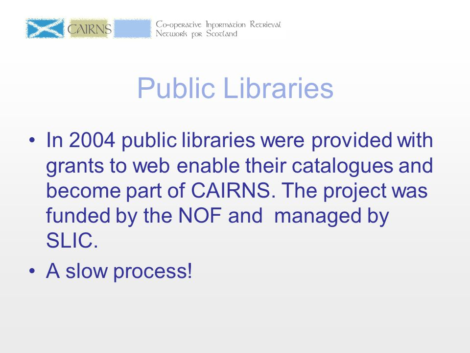 Public Libraries In 2004 public libraries were provided with grants to web enable their catalogues and become part of CAIRNS. The project was funded b