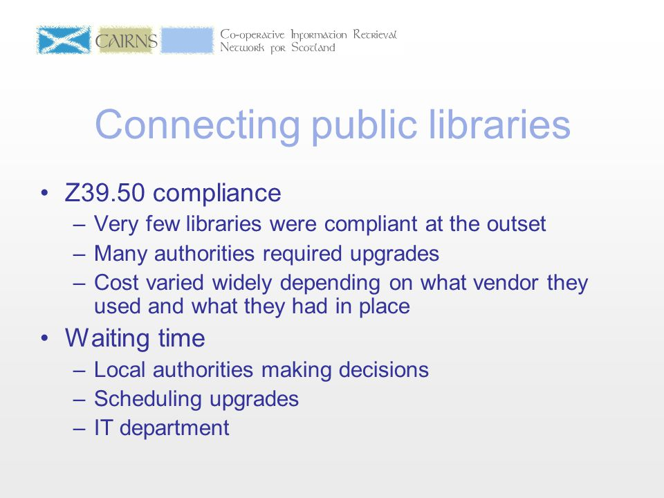 Connecting public libraries Z39.50 compliance –Very few libraries were compliant at the outset –Many authorities required upgrades –Cost varied widely depending on what vendor they used and what they had in place Waiting time –Local authorities making decisions –Scheduling upgrades –IT department