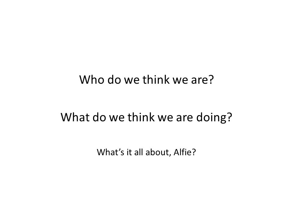Who do we think we are What do we think we are doing What's it all about, Alfie