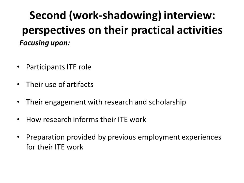 Second (work-shadowing) interview: perspectives on their practical activities Focusing upon: Participants ITE role Their use of artifacts Their engagement with research and scholarship How research informs their ITE work Preparation provided by previous employment experiences for their ITE work