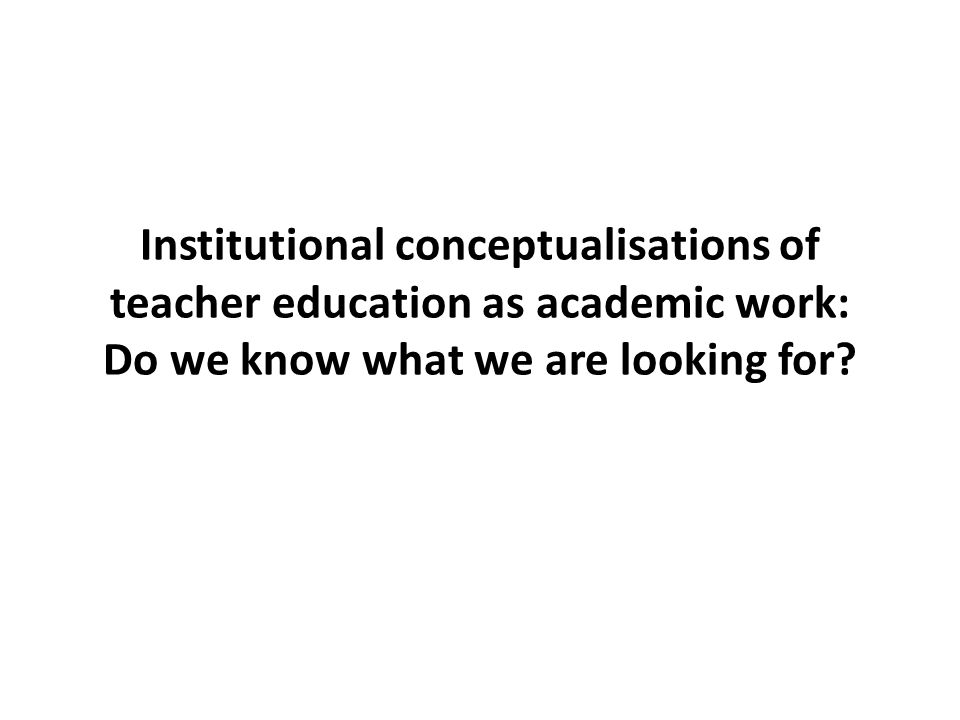 Institutional conceptualisations of teacher education as academic work: Do we know what we are looking for