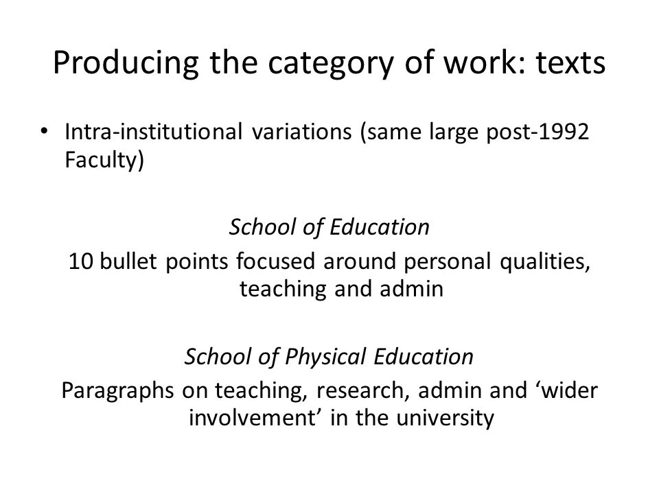Producing the category of work: texts Intra-institutional variations (same large post-1992 Faculty) School of Education 10 bullet points focused around personal qualities, teaching and admin School of Physical Education Paragraphs on teaching, research, admin and 'wider involvement' in the university