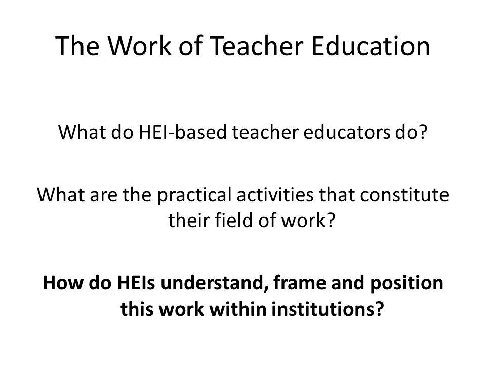 The Work of Teacher Education What do HEI-based teacher educators do.