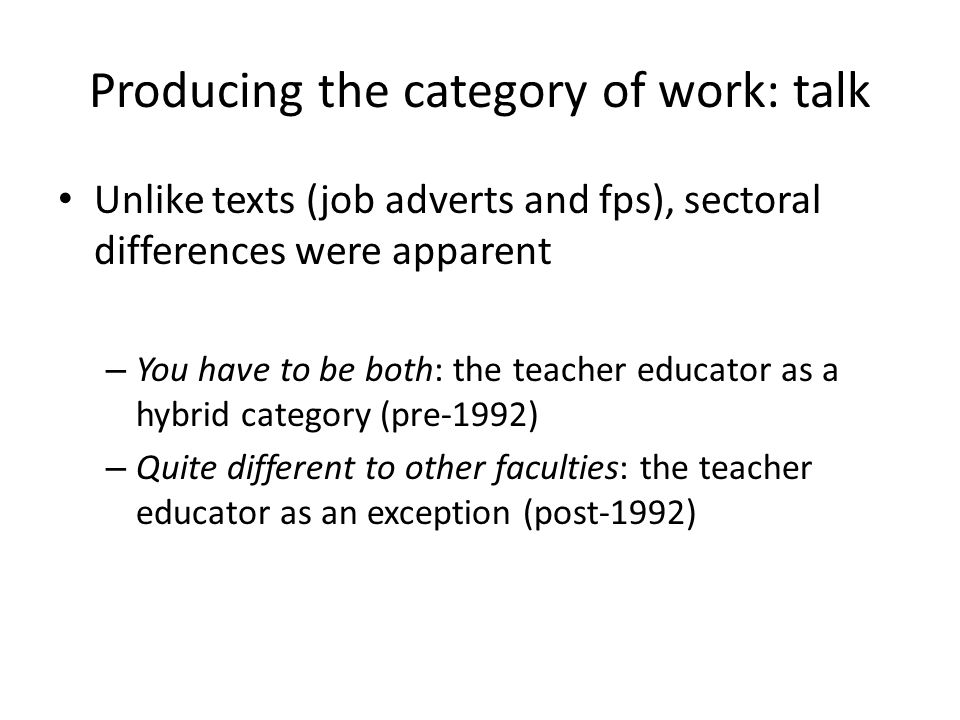 Producing the category of work: talk Unlike texts (job adverts and fps), sectoral differences were apparent – You have to be both: the teacher educator as a hybrid category (pre-1992) – Quite different to other faculties: the teacher educator as an exception (post-1992)