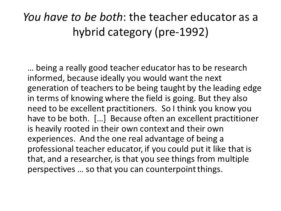 You have to be both: the teacher educator as a hybrid category (pre-1992) … being a really good teacher educator has to be research informed, because ideally you would want the next generation of teachers to be being taught by the leading edge in terms of knowing where the field is going.