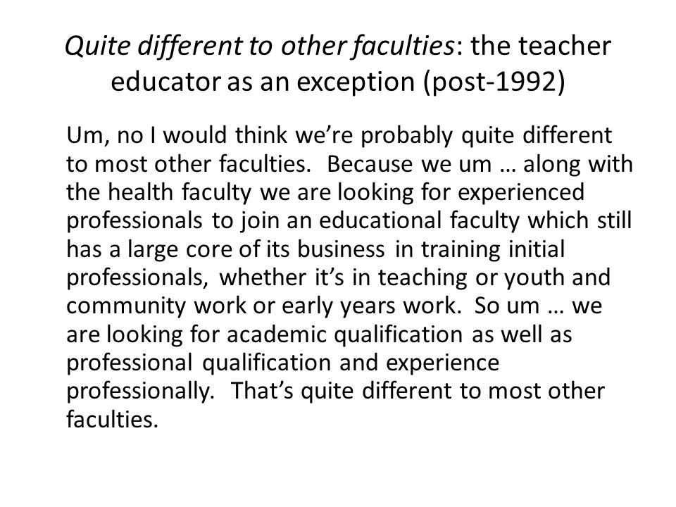 Quite different to other faculties: the teacher educator as an exception (post-1992) Um, no I would think we're probably quite different to most other faculties.