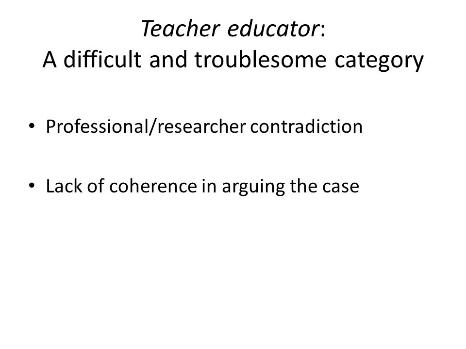 Teacher educator: A difficult and troublesome category Professional/researcher contradiction Lack of coherence in arguing the case