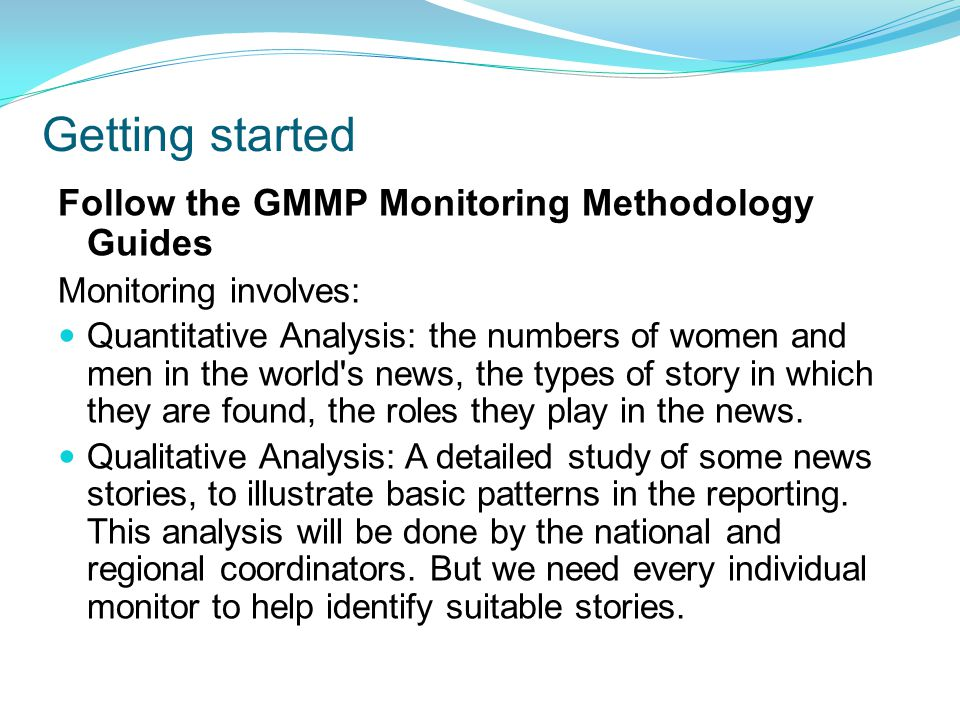 Follow the GMMP Monitoring Methodology Guides Monitoring involves: Quantitative Analysis: the numbers of women and men in the world s news, the types of story in which they are found, the roles they play in the news.