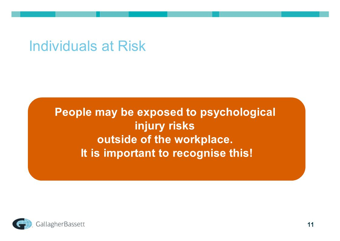 11 Individuals at Risk People may be exposed to psychological injury risks outside of the workplace.