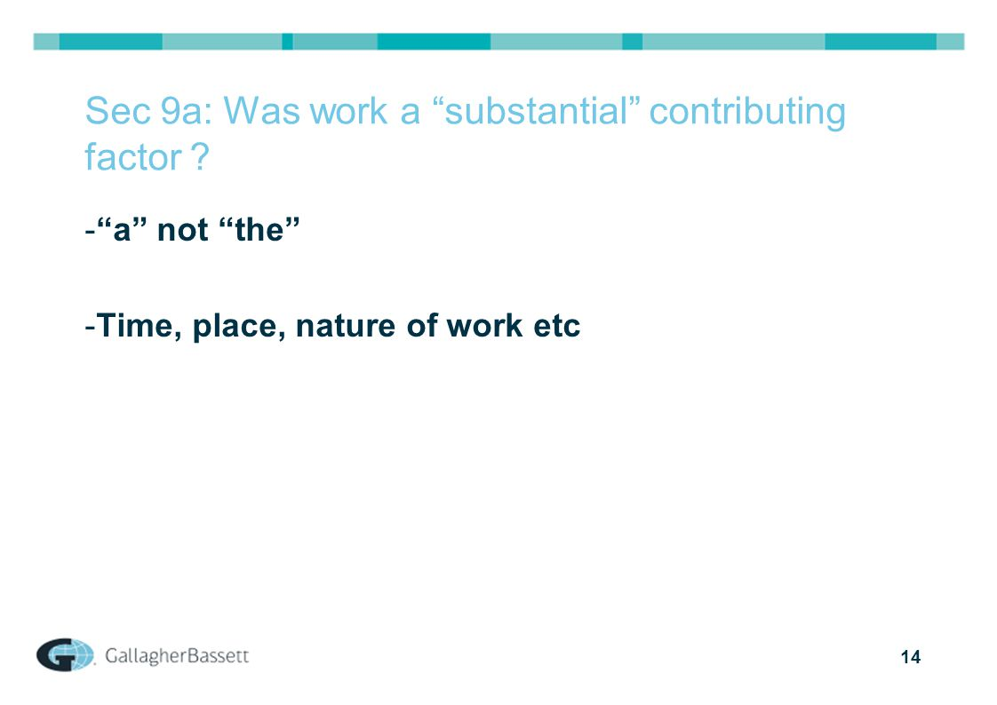 "14 Sec 9a: Was work a ""substantial"" contributing factor ? -""a"" not ""the"" -Time, place, nature of work etc"