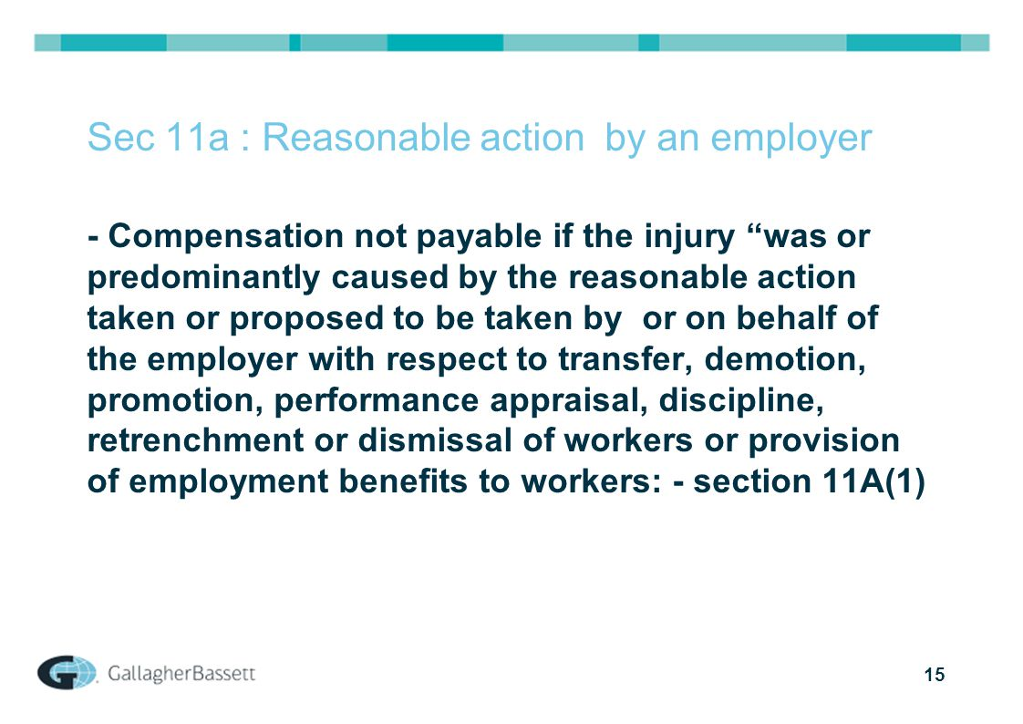 "15 Sec 11a : Reasonable action by an employer - Compensation not payable if the injury ""was or predominantly caused by the reasonable action taken or"