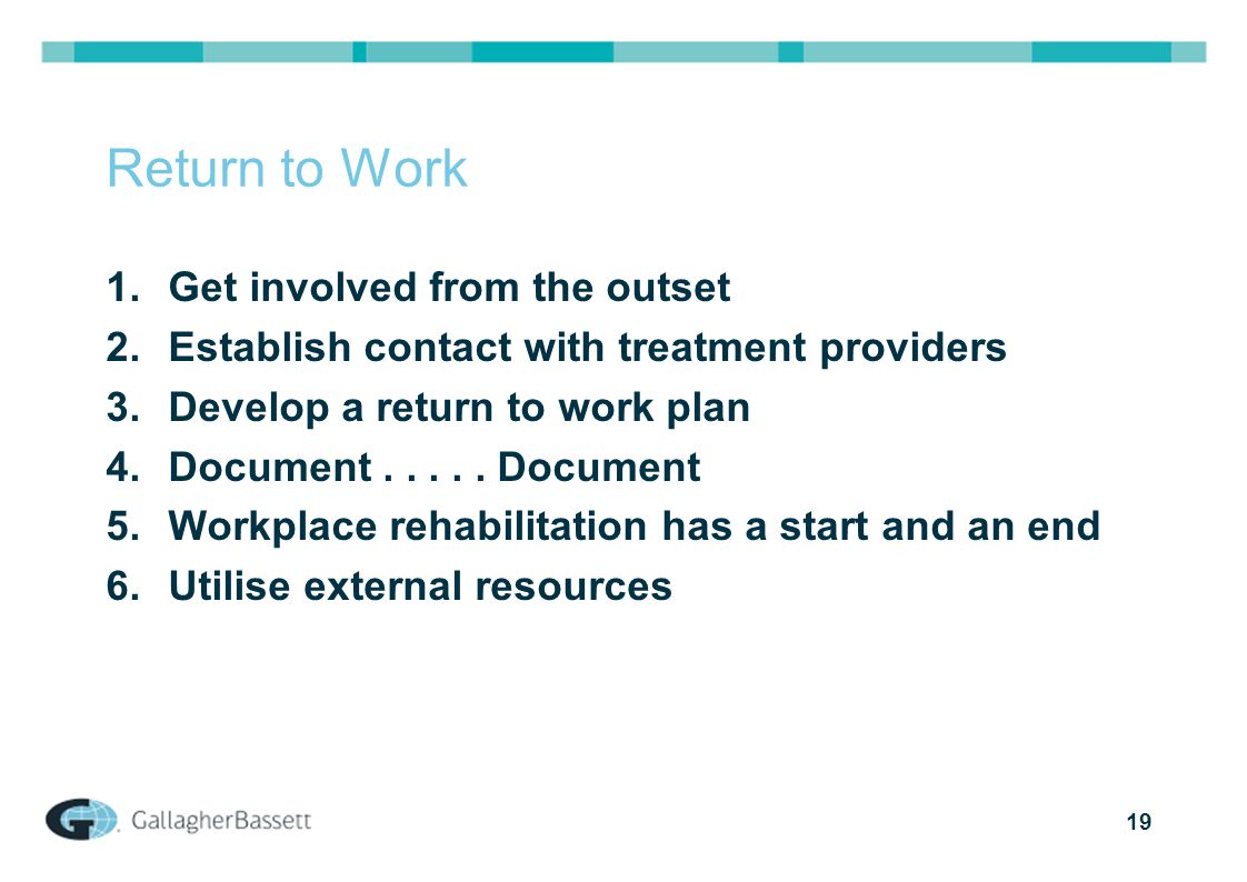 19 Return to Work 1.Get involved from the outset 2.Establish contact with treatment providers 3.Develop a return to work plan 4.Document.....