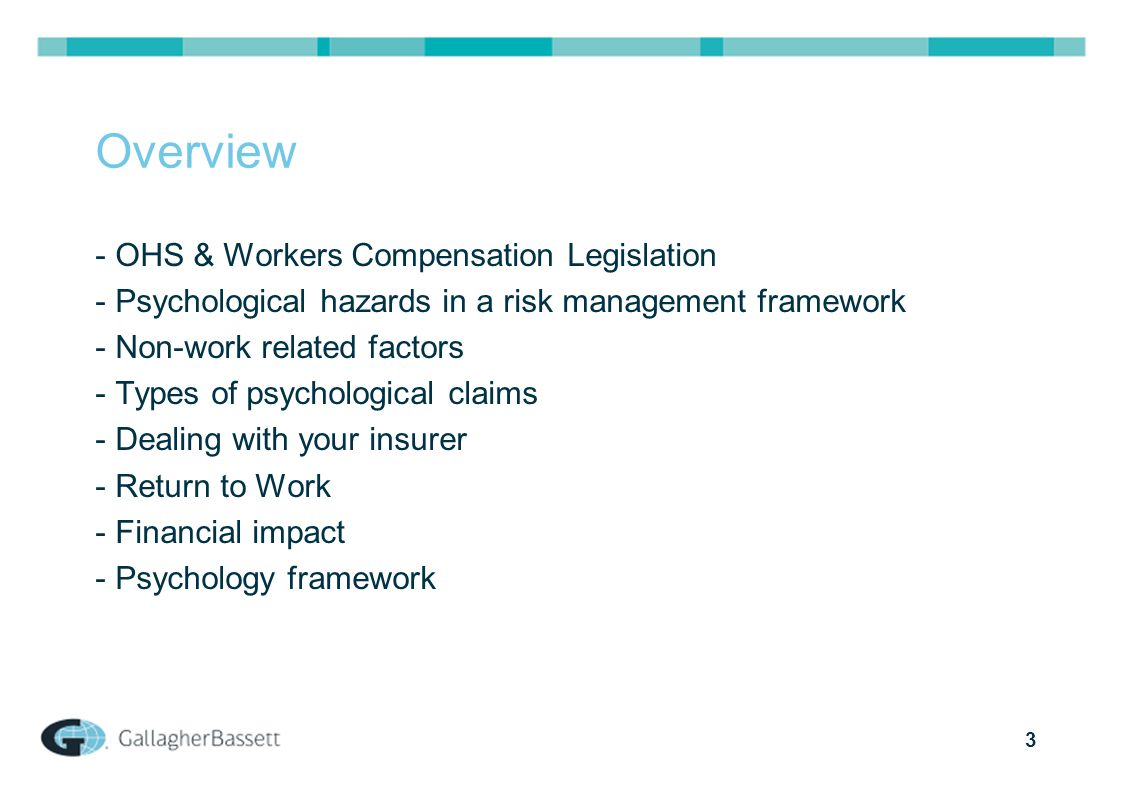 3 Overview - OHS & Workers Compensation Legislation - Psychological hazards in a risk management framework - Non-work related factors - Types of psychological claims - Dealing with your insurer - Return to Work - Financial impact - Psychology framework