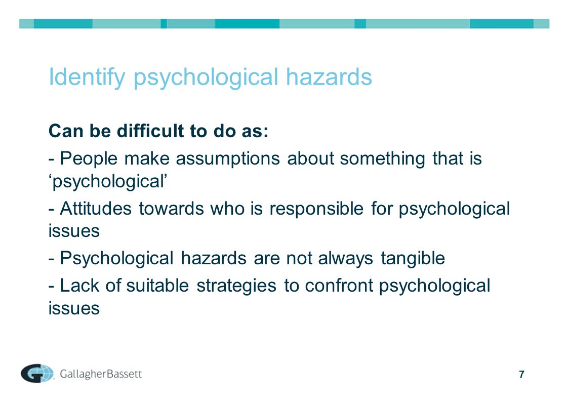 7 Identify psychological hazards Can be difficult to do as: - People make assumptions about something that is 'psychological' - Attitudes towards who