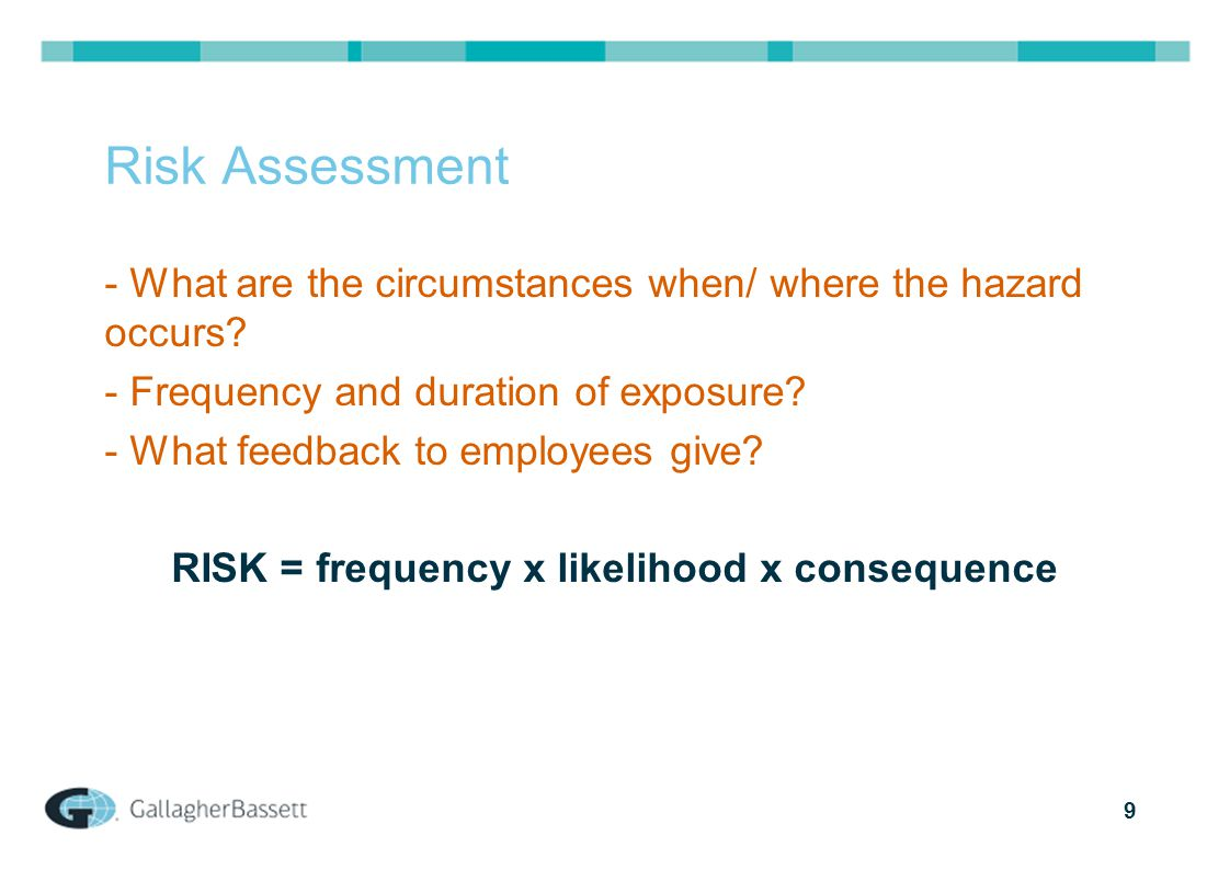9 Risk Assessment - What are the circumstances when/ where the hazard occurs? - Frequency and duration of exposure? - What feedback to employees give?